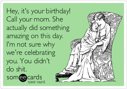 Hey, it's your birthday! Call your mom. She actually did something amazing on this day. I'm not sure why we're celebrating you. You didn't do shit.