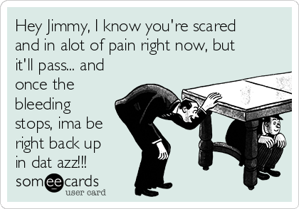 Hey Jimmy, I know you're scared and in alot of pain right now, but it'll pass... and once the bleeding stops, ima be  right back up in dat azz!!!