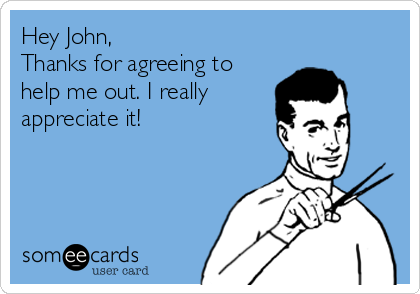Hey John, Thanks for agreeing to help me out. I really appreciate it!