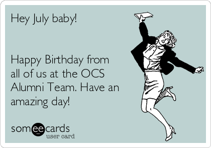 Hey July baby!   Happy Birthday from all of us at the OCS Alumni Team. Have an  amazing day!