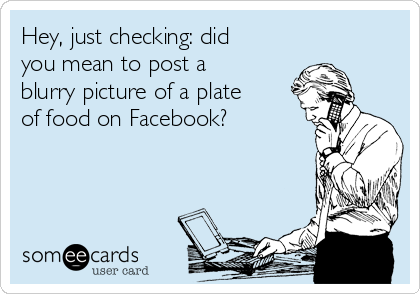 Hey, just checking: did you mean to post a blurry picture of a plate of food on Facebook?
