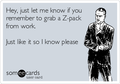 Hey, just let me know if you  remember to grab a Z-pack  from work.   Just like it so I know please