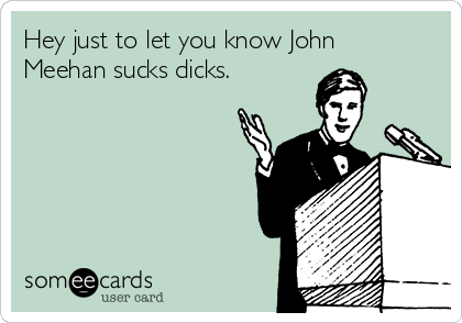 Hey just to let you know John Meehan sucks dicks.