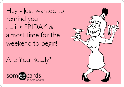 Hey - Just wanted to remind you .......it's FRIDAY & almost time for the weekend to begin!  Are You Ready?