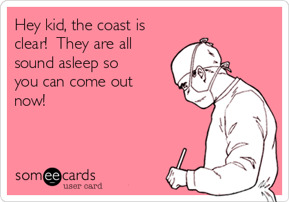 Hey kid, the coast is clear!  They are all sound asleep so you can come out now!
