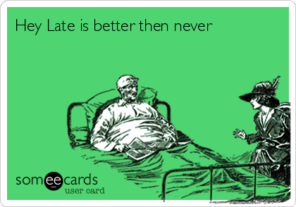 Hey Late is better then never