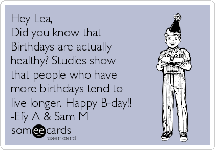 Hey Lea, Did you know that Birthdays are actually healthy? Studies show that people who have more birthdays tend to live longer. Happy B-day!! -Efy A & Sam M