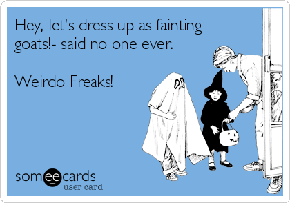 Hey, let's dress up as fainting goats!- said no one ever.       Weirdo Freaks!
