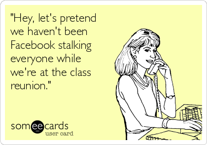 """""""Hey, let's pretend we haven't been Facebook stalking everyone while we're at the class reunion."""""""