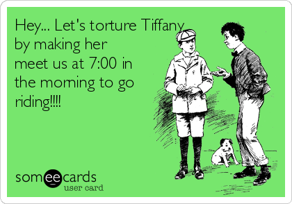 Hey... Let's torture Tiffany by making her meet us at 7:00 in the morning to go riding!!!!