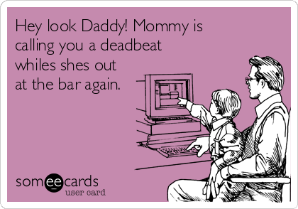 Hey look Daddy! Mommy is calling you a deadbeat whiles shes out at the bar again.