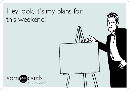 Hey look, it's my plans for this weekend!