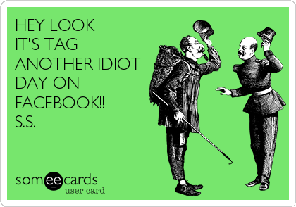 HEY LOOK IT'S TAG ANOTHER IDIOT DAY ON FACEBOOK!! S.S.