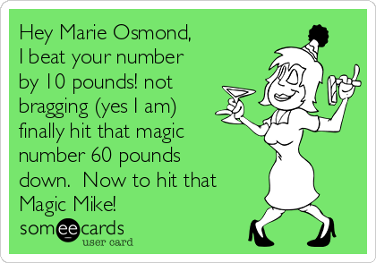Hey Marie Osmond, I beat your number by 10 pounds! not bragging (yes