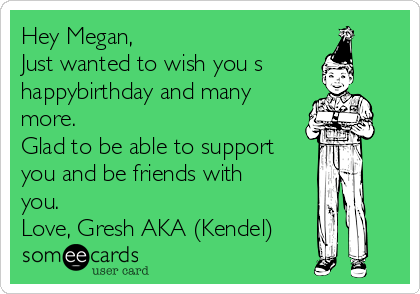 Hey Megan, Just wanted to wish you s happybirthday and many more.  Glad to be able to support you and be friends with you.  Love, Gresh AKA (Kendel)