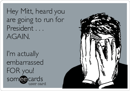 Hey Mitt, heard you are going to run for President . . . AGAIN.   I'm actually embarrassed FOR you!