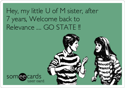 Hey, my little U of M sister, after 7 years, Welcome back to Relevance .... GO STATE !!