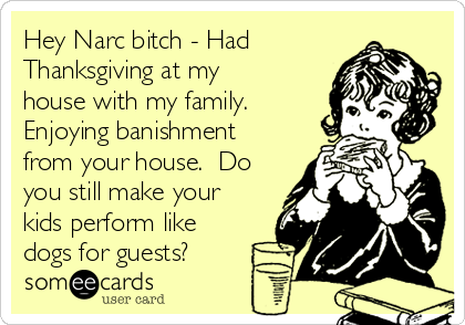 Hey Narc bitch - Had Thanksgiving at my house with my family.  Enjoying banishment from your house.  Do you still make your kids perform like dogs for guests?