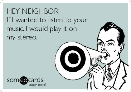 HEY NEIGHBOR!  If I wanted to listen to your music..I would play it on my stereo.