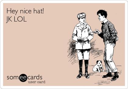 Hey nice hat! JK LOL
