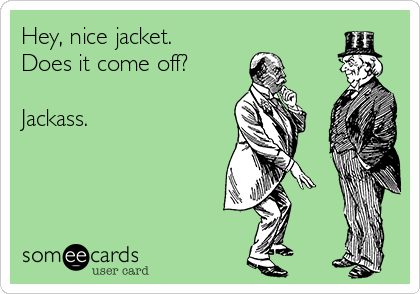 Hey, nice jacket.  Does it come off?  Jackass.