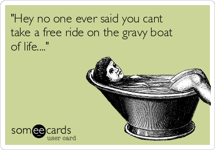 """Hey no one ever said you cant take a free ride on the gravy boat of life...."""