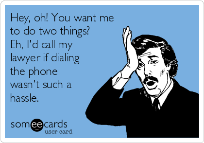 Hey, oh! You want me to do two things? Eh, I'd call my lawyer if dialing the phone wasn't such a hassle.