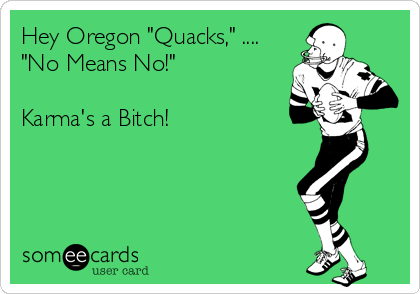 "Hey Oregon ""Quacks,"" .... ""No Means No!""  Karma's a Bitch!"