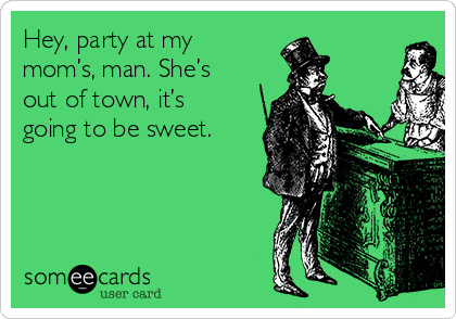 Hey, party at my mom's, man. She's out of town, it's going to be sweet.