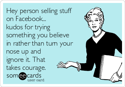 Hey person selling stuff on Facebook... kudos for trying something you believe in rather than turn your nose up and ignore it. That takes courage.