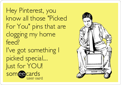 "Hey Pinterest, you know all those ""Picked For You"" pins that are clogging my home feed? I've got something I picked special....  Just for YOU!"