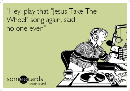 """""""Hey, play that """"Jesus Take The Wheel"""" song again, said no one ever."""""""