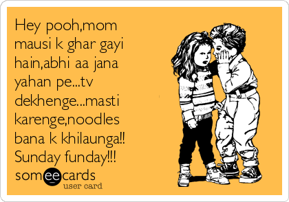Hey pooh,mom mausi k ghar gayi hain,abhi aa jana yahan pe...tv dekhenge...masti karenge,noodles bana k khilaunga!! Sunday funday!!!