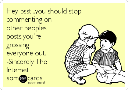 Hey psst...you should stop commenting on other peoples posts,you're grossing everyone out. -Sincerely The Internet