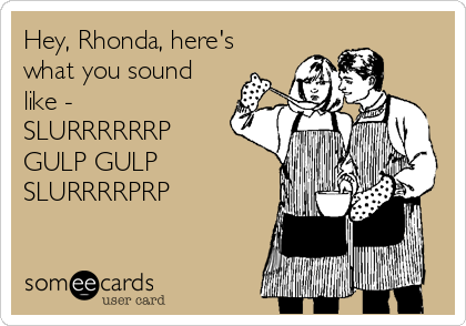 Hey, Rhonda, here's what you sound like - SLURRRRRRP GULP GULP SLURRRRPRP