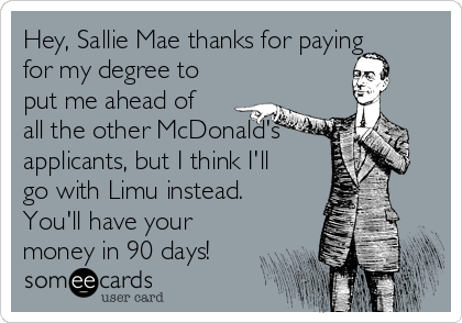 Hey, Sallie Mae thanks for paying for my degree to put me ahead of all the other McDonald's applicants, but I think I'll go with Limu instead. You'll have your money in 90 days!