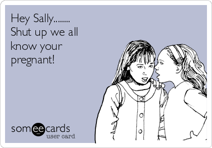 Hey Sally........ Shut up we all know your pregnant!