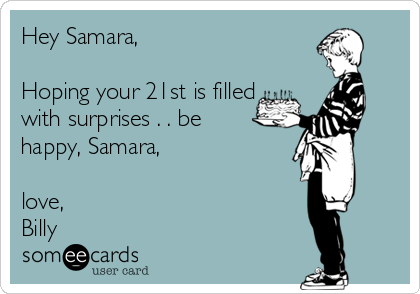 Hey Samara,  Hoping your 21st is filled with surprises . . be  happy, Samara,  love,   Billy