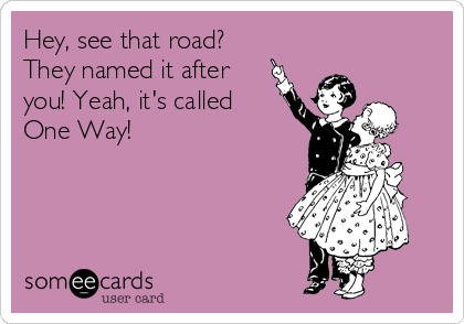 Hey, see that road? They named it after you! Yeah, it's called One Way!