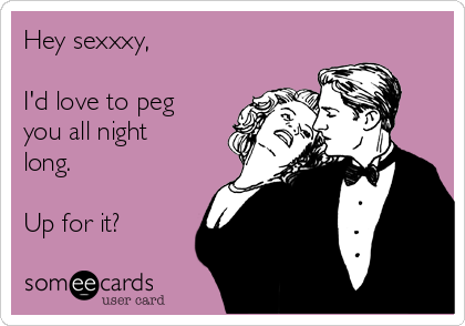 Hey sexxxy,  I'd love to peg you all night long.   Up for it?