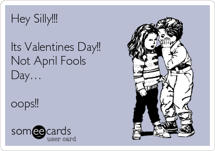 Hey Silly!!!  Its Valentines Day!! Not April Fools Day…  oops!!