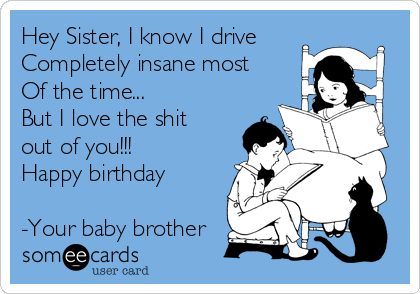 Hey Sister, I know I drive  Completely insane most Of the time...  But I love the shit out of you!!! Happy birthday   -Your baby brother