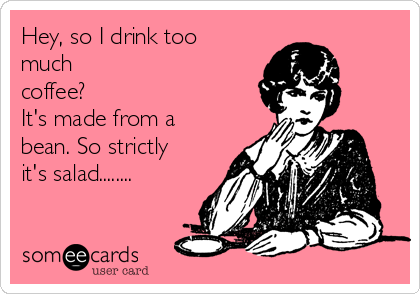 Hey, so I drink too much coffee? It's made from a bean. So strictly it's salad........