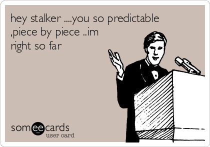hey stalker ....you so predictable ,piece by piece ..im right so far