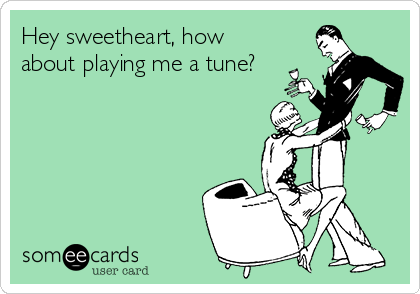 Hey sweetheart, how about playing me a tune?