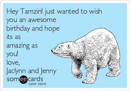 Hey Tamzin! just wanted to wish you an awesome birthday and hope its as amazing as you!  love, Jaclynn and Jenny
