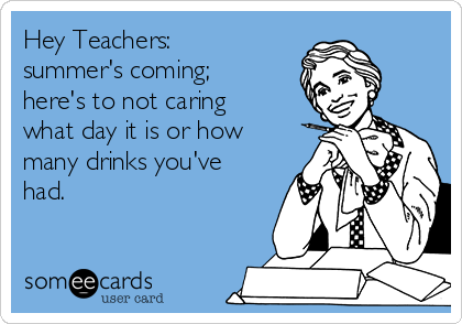 Hey Teachers: summer's coming; here's to not caring what day it is or how many drinks you've had.