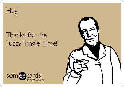 Hey!   Thanks for the Fuzzy Tingle Time!