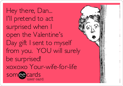 Hey there, Dan... I'll pretend to act surprised when I open the Valentine's Day gift I sent to myself from you.  YOU will surely be surprised!   xoxoxo Your-wife-for-life