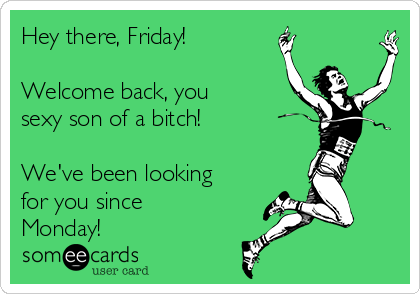 Hey there, Friday!  Welcome back, you sexy son of a bitch!  We've been looking for you since Monday!